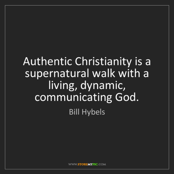 Bill Hybels: Authentic Christianity is a supernatural walk with a...