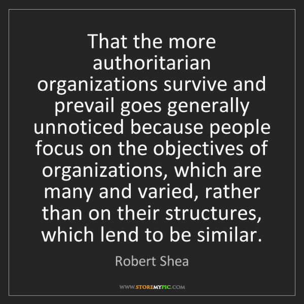 Robert Shea: That the more authoritarian organizations survive and...