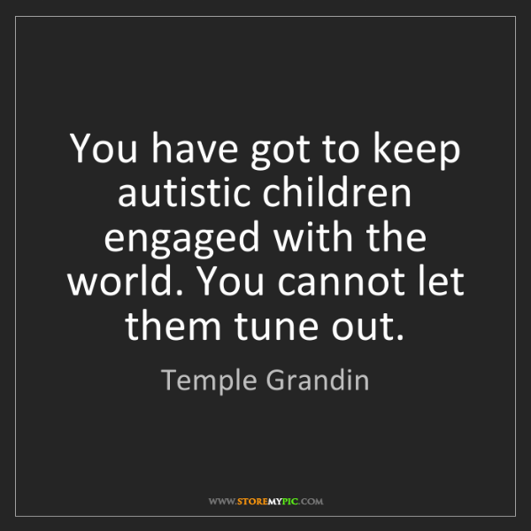 Temple Grandin: You have got to keep autistic children engaged with the...
