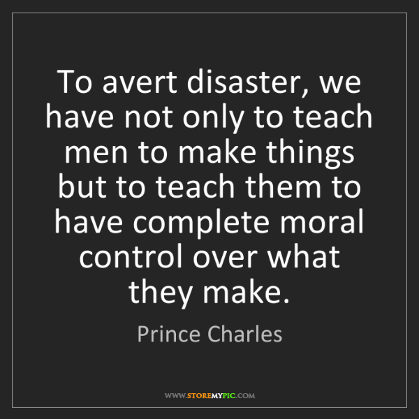 Prince Charles: To avert disaster, we have not only to teach men to make...