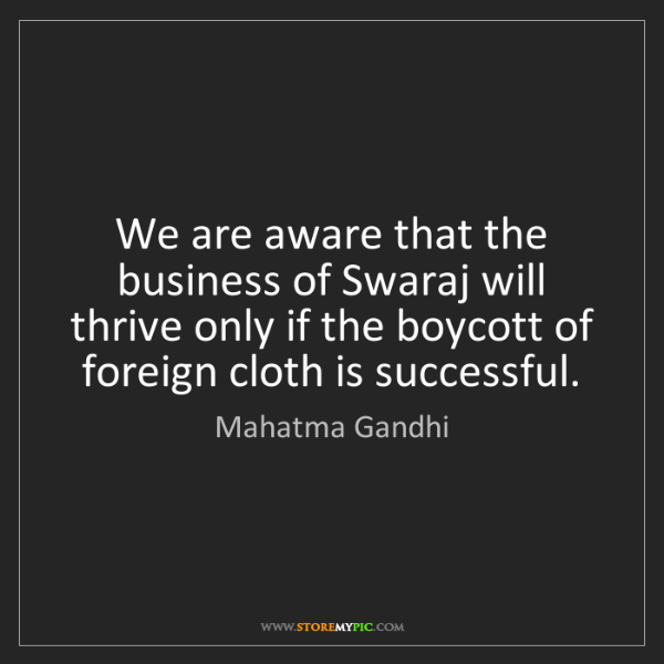 Mahatma Gandhi: We are aware that the business of Swaraj will thrive...