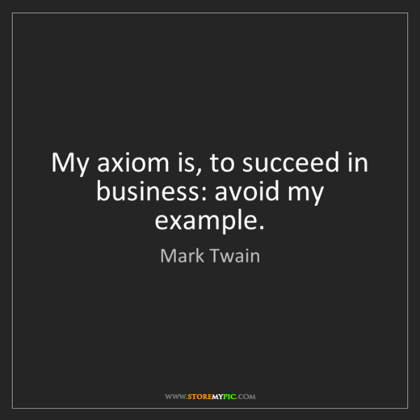 Mark Twain: My axiom is, to succeed in business: avoid my example.