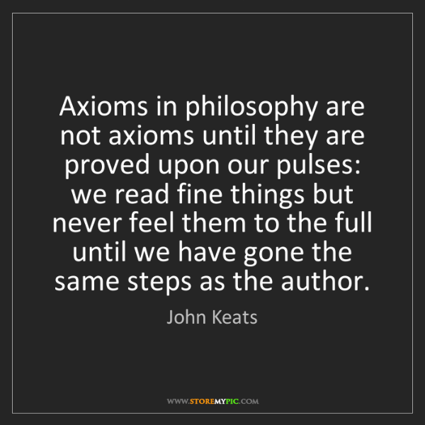 John Keats: Axioms in philosophy are not axioms until they are proved...