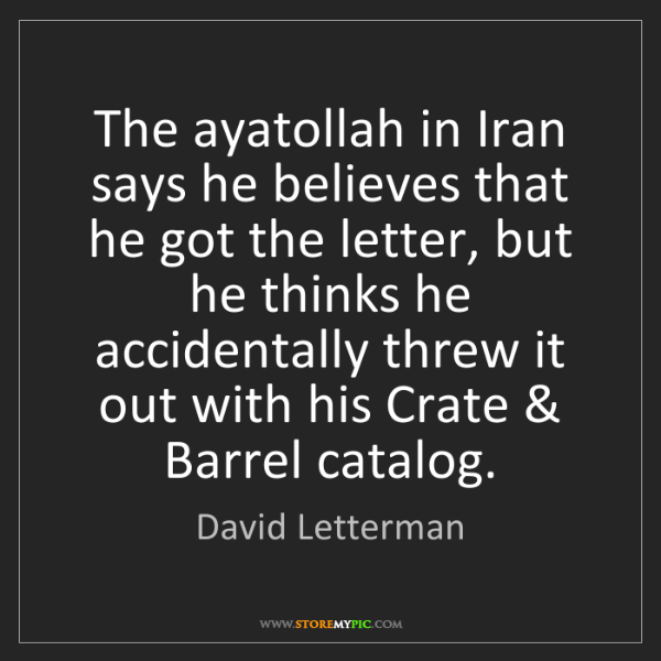 David Letterman: The ayatollah in Iran says he believes that he got the...