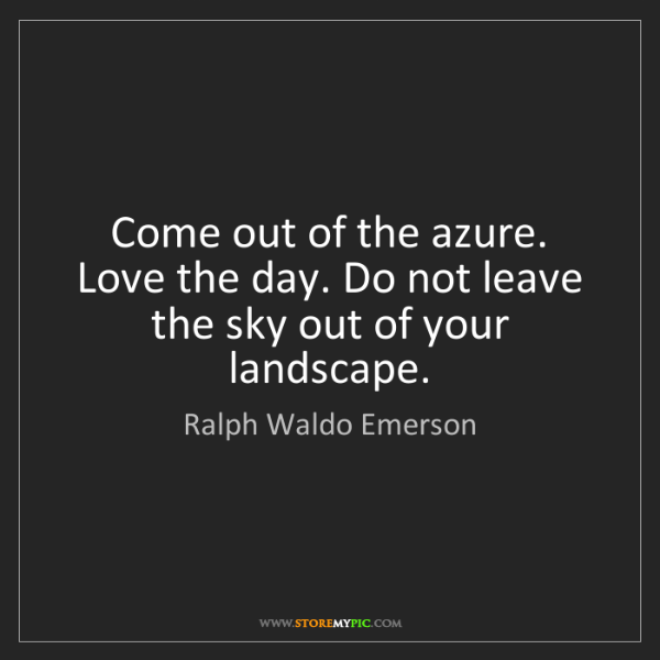 Ralph Waldo Emerson: Come out of the azure. Love the day. Do not leave the...