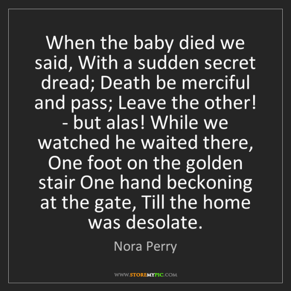 Nora Perry: When the baby died we said, With a sudden secret dread;...