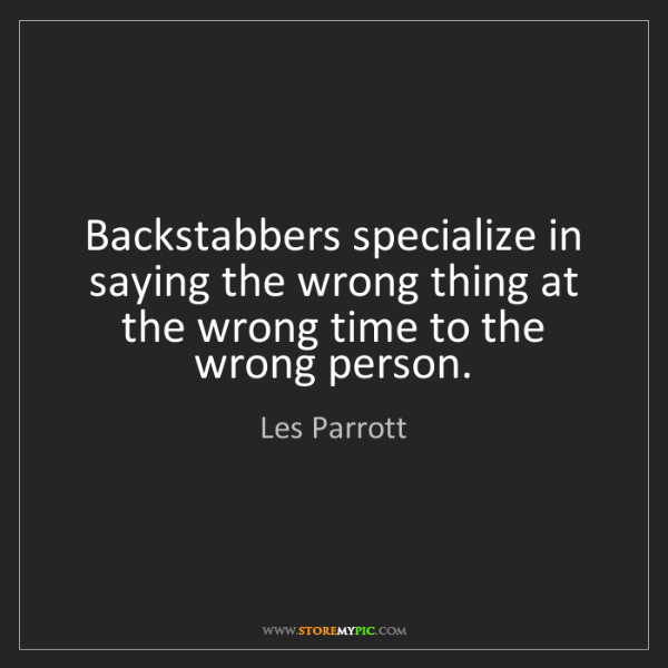 Les Parrott: Backstabbers specialize in saying the wrong thing at...