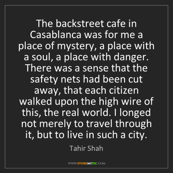 Tahir Shah: The backstreet cafe in Casablanca was for me a place...