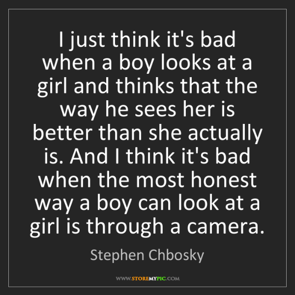 Stephen Chbosky: I just think it's bad when a boy looks at a girl and...