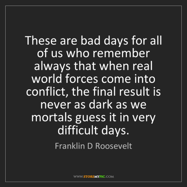 Franklin D Roosevelt: These are bad days for all of us who remember always...