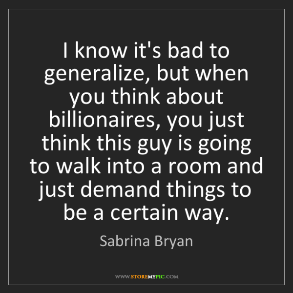 Sabrina Bryan: I know it's bad to generalize, but when you think about...
