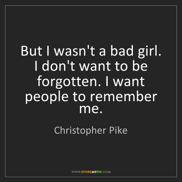 Christopher Pike: But I wasn't a bad girl. I don't want to be forgotten....