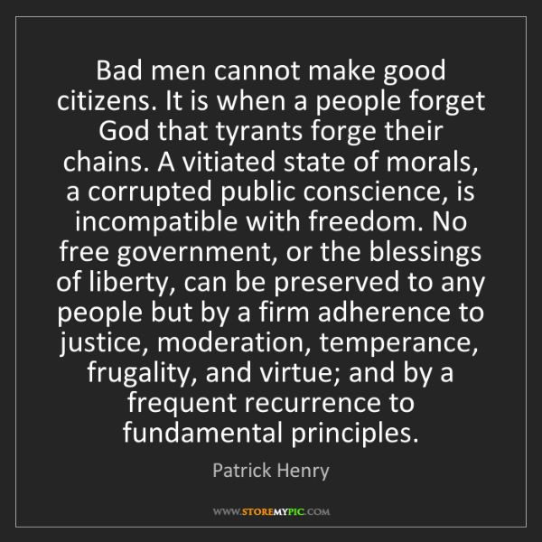 Patrick Henry: Bad men cannot make good citizens. It is when a people...