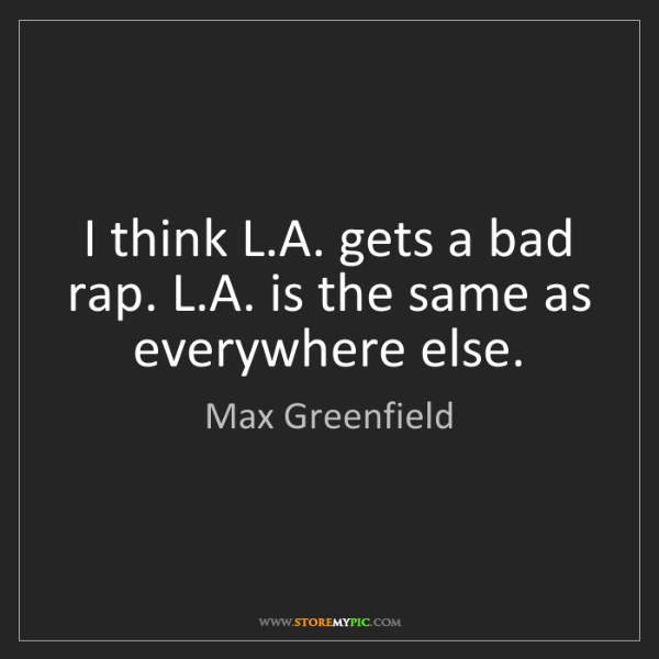 Max Greenfield: I think L.A. gets a bad rap. L.A. is the same as everywhere...