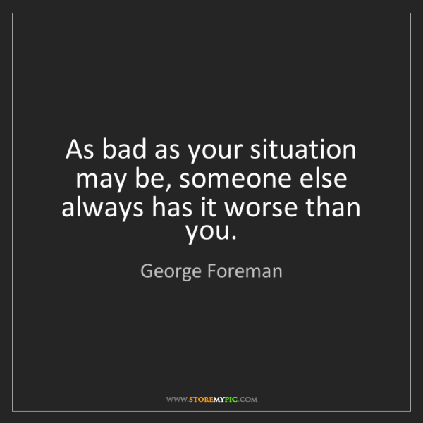 George Foreman: As bad as your situation may be, someone else always...