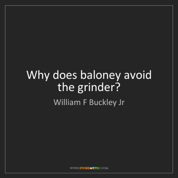William F Buckley Jr: Why does baloney avoid the grinder?
