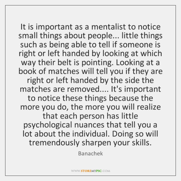 It is important as a mentalist to notice small things about people... ...