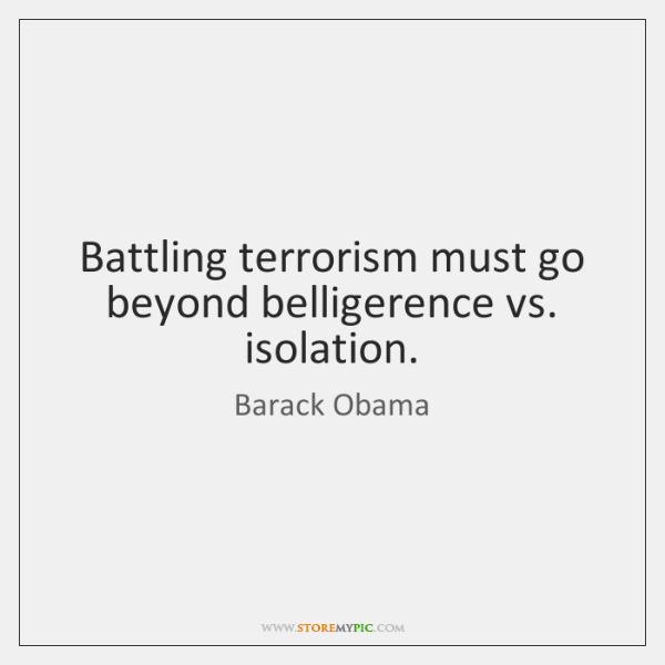 Battling terrorism must go beyond belligerence vs. isolation.