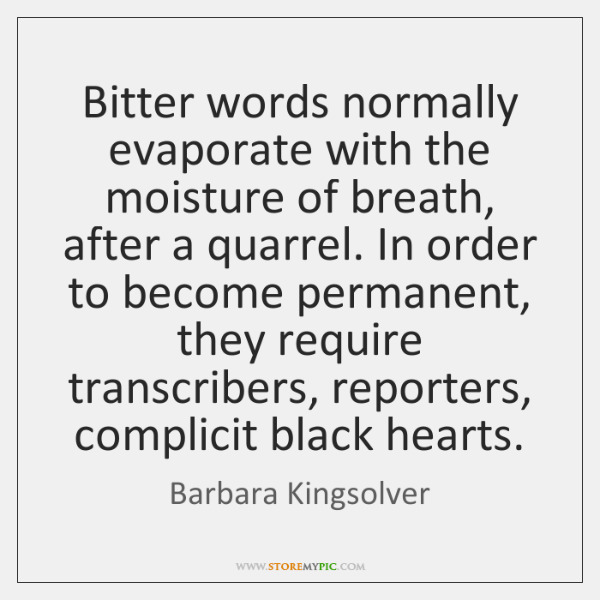 Bitter words normally evaporate with the moisture of breath, after a quarrel. ...