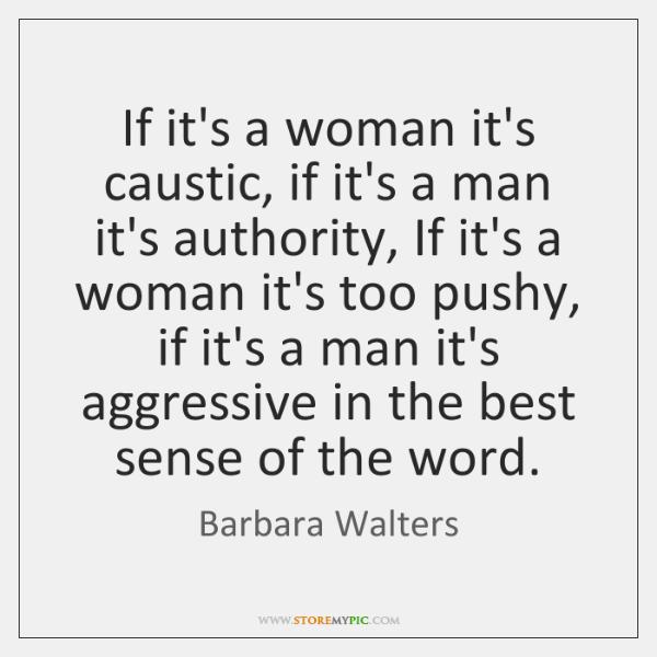 If it's a woman it's caustic, if it's a man it's authority, ...