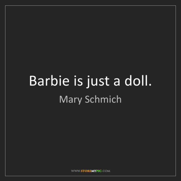Mary Schmich: Barbie is just a doll.