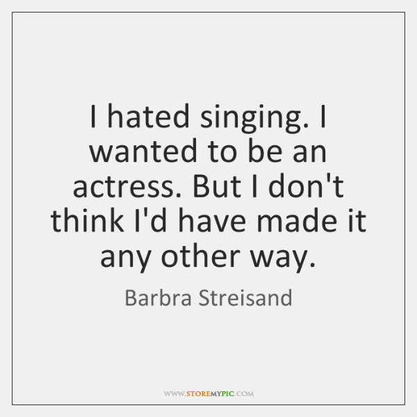 I hated singing. I wanted to be an actress. But I don't ...