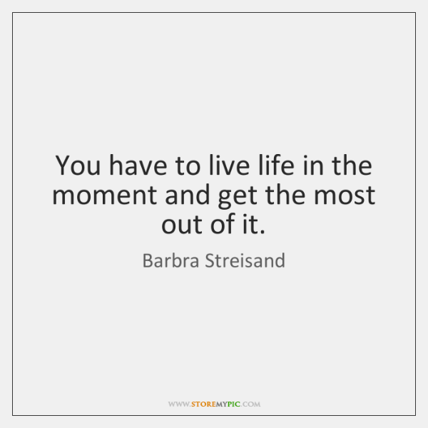 You have to live life in the moment and get the most ...