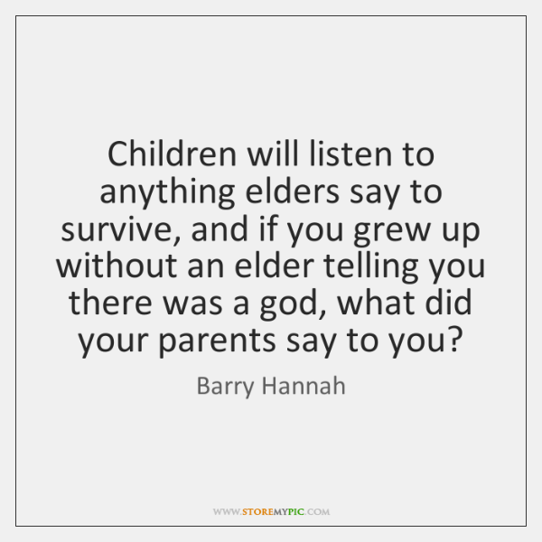 Children will listen to anything elders say to survive, and if you ...