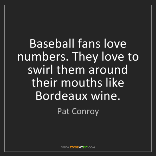 Pat Conroy: Baseball fans love numbers. They love to swirl them around...
