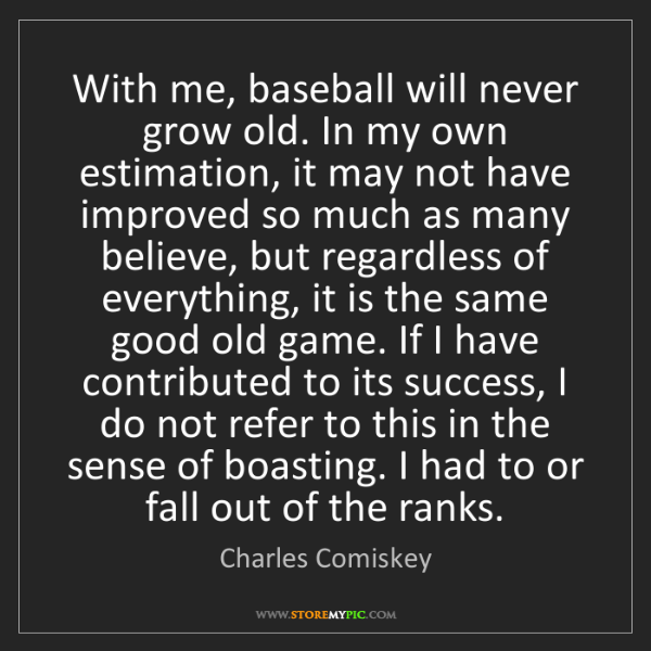 Charles Comiskey: With me, baseball will never grow old. In my own estimation,...