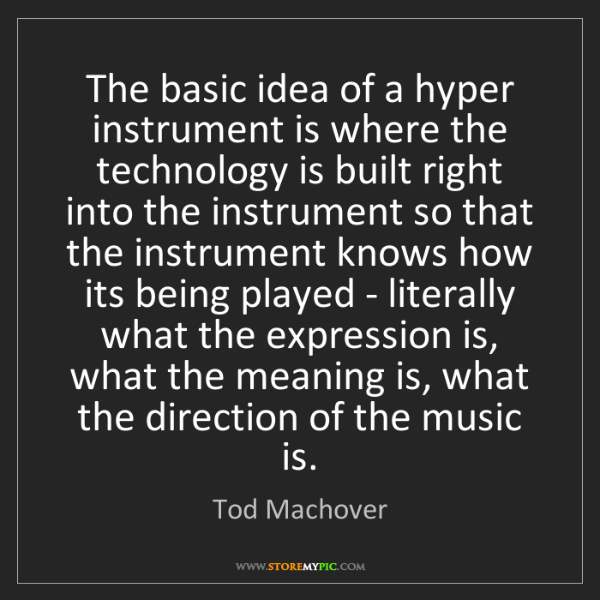 Tod Machover: The basic idea of a hyper instrument is where the technology...