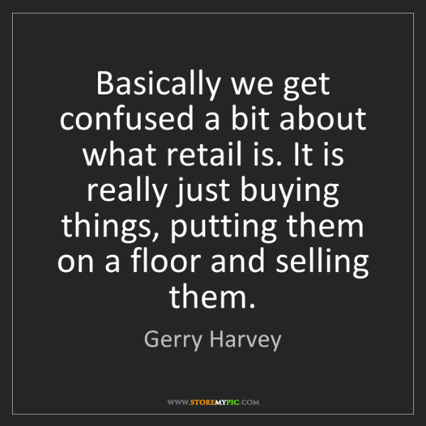 Gerry Harvey: Basically we get confused a bit about what retail is....