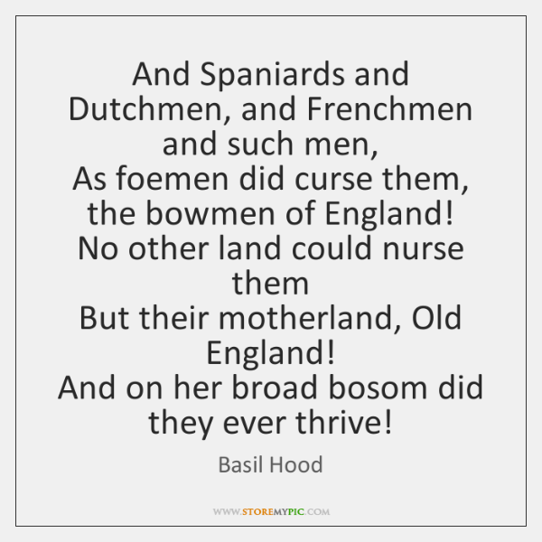 And Spaniards and Dutchmen, and Frenchmen and such men,   As foemen did ...