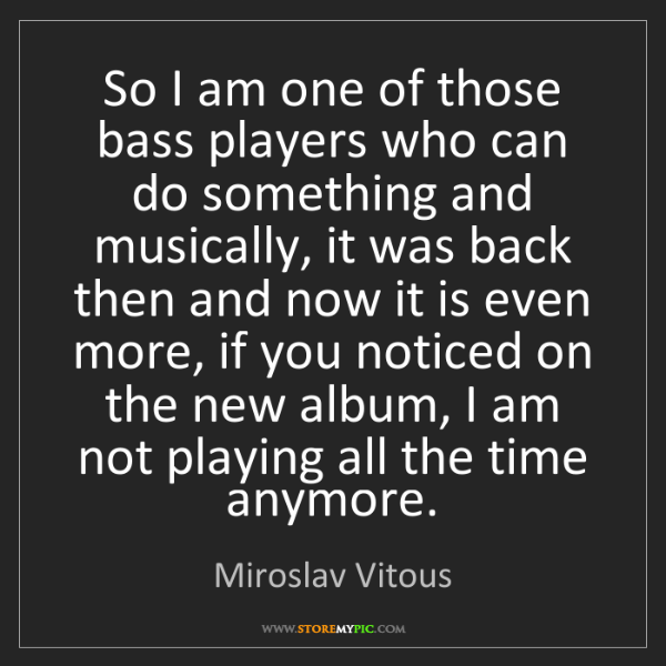 Miroslav Vitous: So I am one of those bass players who can do something...