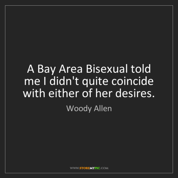 Woody Allen: A Bay Area Bisexual told me I didn't quite coincide with...