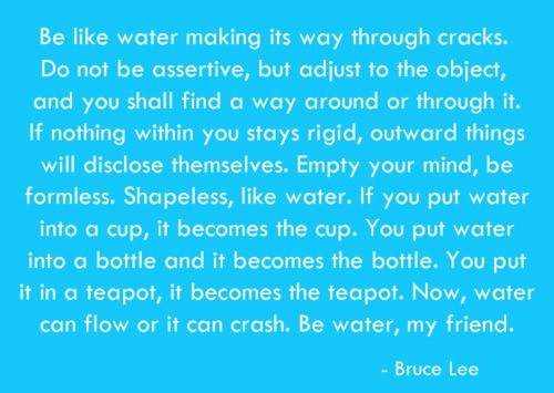 Be like water making its way through cracks do not be assertive but adjust to the object and you sha