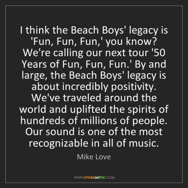 Mike Love: I think the Beach Boys' legacy is 'Fun, Fun, Fun,' you...