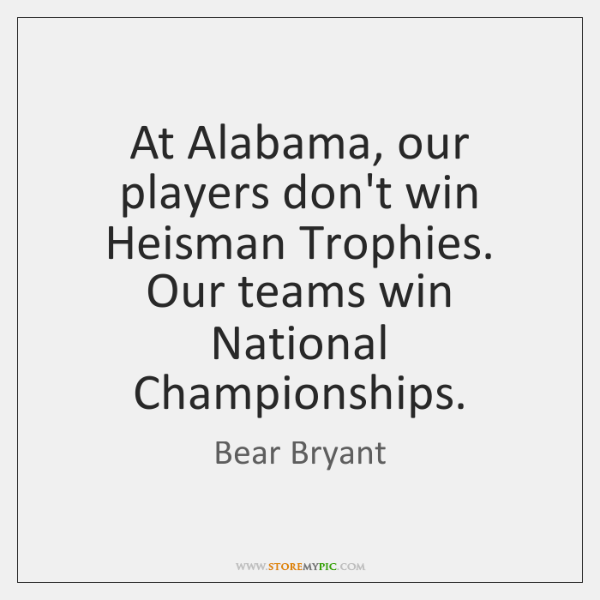 At Alabama, our players don't win Heisman Trophies. Our teams win National ...