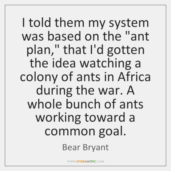 "I told them my system was based on the ""ant plan,"" that ..."