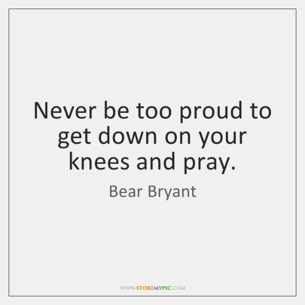 Never be too proud to get down on your knees and pray.