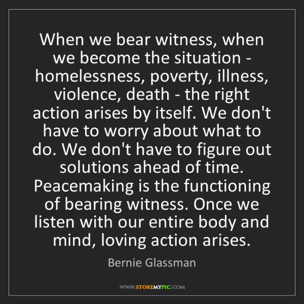 Bernie Glassman: When we bear witness, when we become the situation -...
