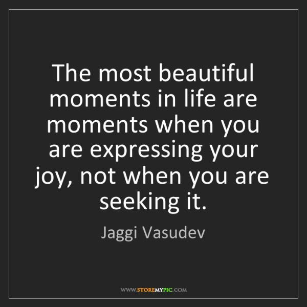 Jaggi Vasudev: The most beautiful moments in life are moments when you...