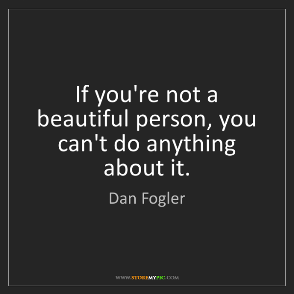 Dan Fogler: If you're not a beautiful person, you can't do anything...