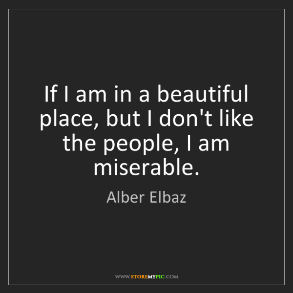 Alber Elbaz: If I am in a beautiful place, but I don't like the people,...