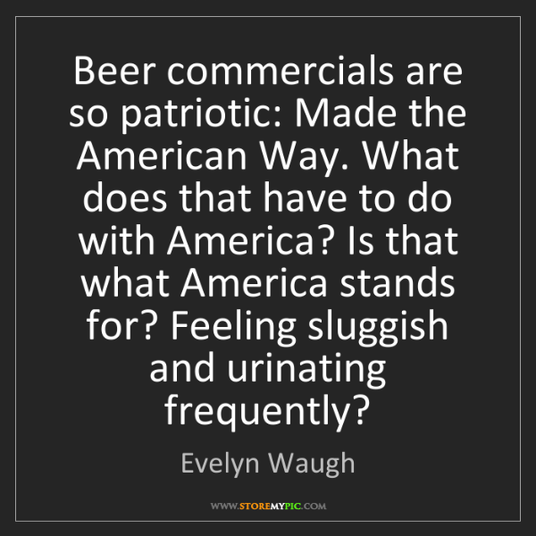 Evelyn Waugh: Beer commercials are so patriotic: Made the American...