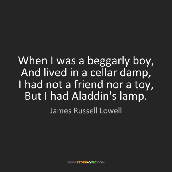 James Russell Lowell: When I was a beggarly boy,   And lived in a cellar damp,...