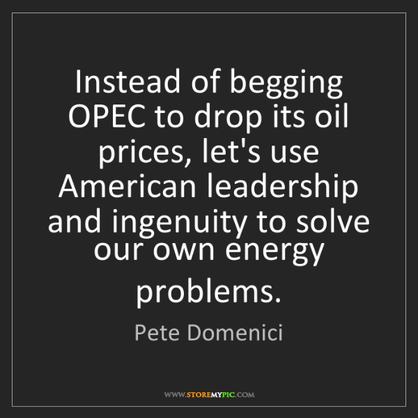 Pete Domenici: Instead of begging OPEC to drop its oil prices, let's...