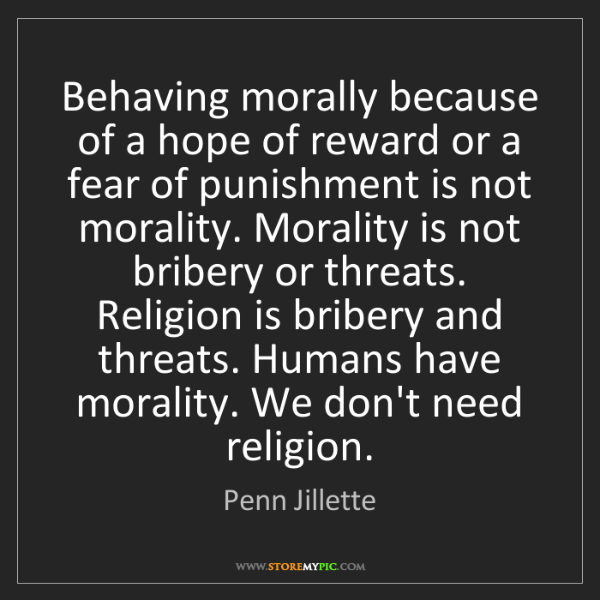 Penn Jillette: Behaving morally because of a hope of reward or a fear...