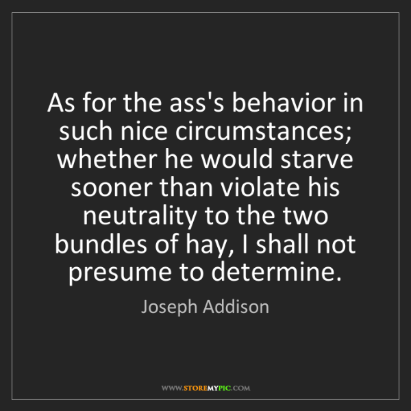 Joseph Addison: As for the ass's behavior in such nice circumstances;...