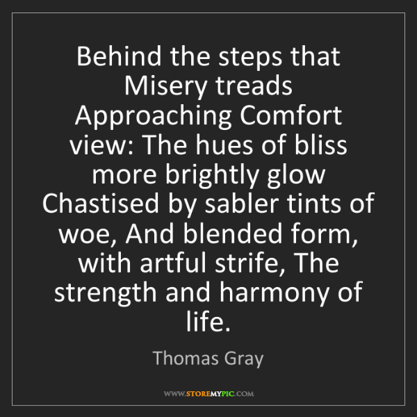 Thomas Gray: Behind the steps that Misery treads Approaching Comfort...